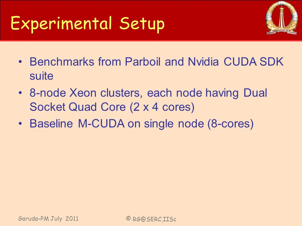 Garuda-PM July 2011 © RG@SERC,IISc Experimental Setup Benchmarks from Parboil and Nvidia CUDA SDK suite 8-node Xeon clusters, each node having Dual Socket Quad Core (2 x 4 cores) Baseline M-CUDA on single node (8-cores)