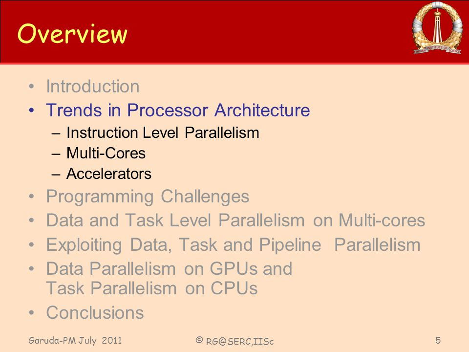Garuda-PM July 2011 © RG@SERC,IISc 5 Overview Introduction Trends in Processor Architecture –Instruction Level Parallelism –Multi-Cores –Accelerators Programming Challenges Data and Task Level Parallelism on Multi-cores Exploiting Data, Task and Pipeline Parallelism Data Parallelism on GPUs and Task Parallelism on CPUs Conclusions