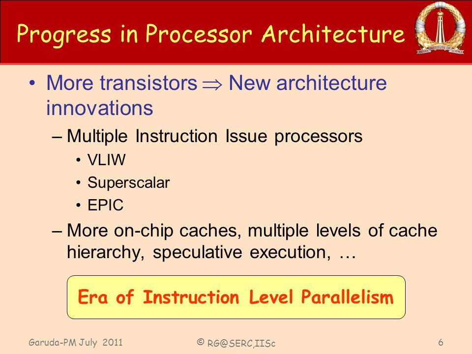Garuda-PM July 2011 © RG@SERC,IISc 6 Progress in Processor Architecture More transistors New architecture innovations –Multiple Instruction Issue proc