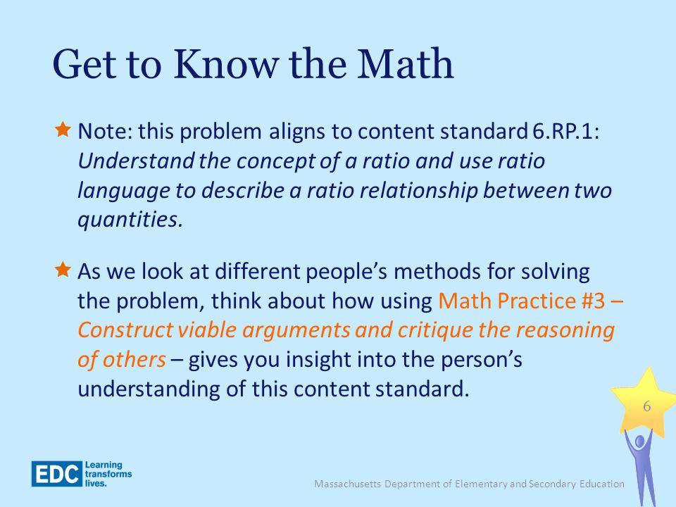 Get to Know the Math Note: this problem aligns to content standard 6.RP.1: Understand the concept of a ratio and use ratio language to describe a rati