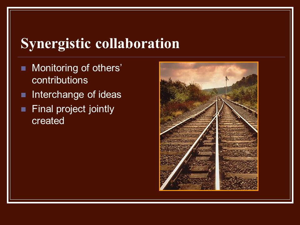 Synergistic collaboration Monitoring of others contributions Interchange of ideas Final project jointly created