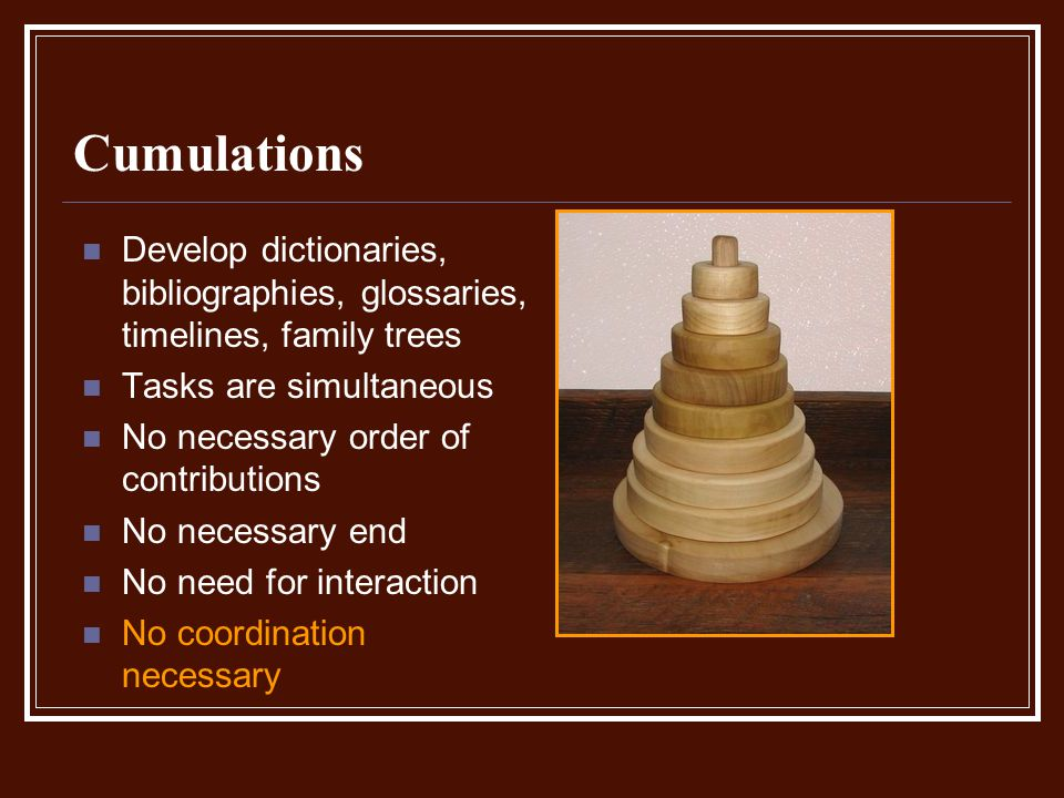 Cumulations Develop dictionaries, bibliographies, glossaries, timelines, family trees Tasks are simultaneous No necessary order of contributions No necessary end No need for interaction No coordination necessary