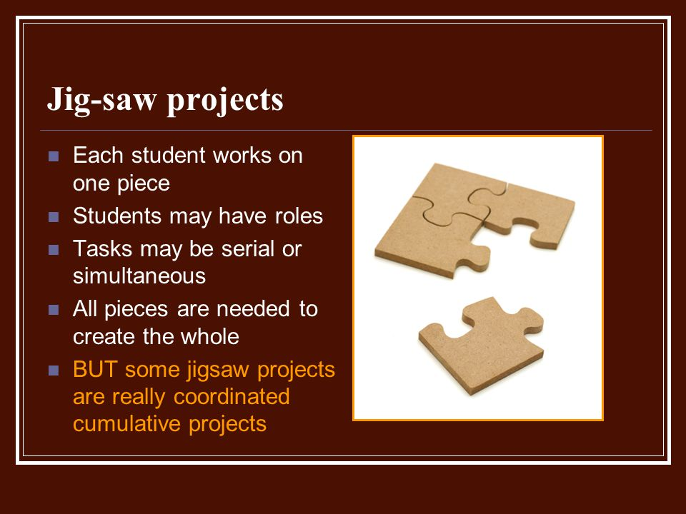 Jig-saw projects Each student works on one piece Students may have roles Tasks may be serial or simultaneous All pieces are needed to create the whole BUT some jigsaw projects are really coordinated cumulative projects