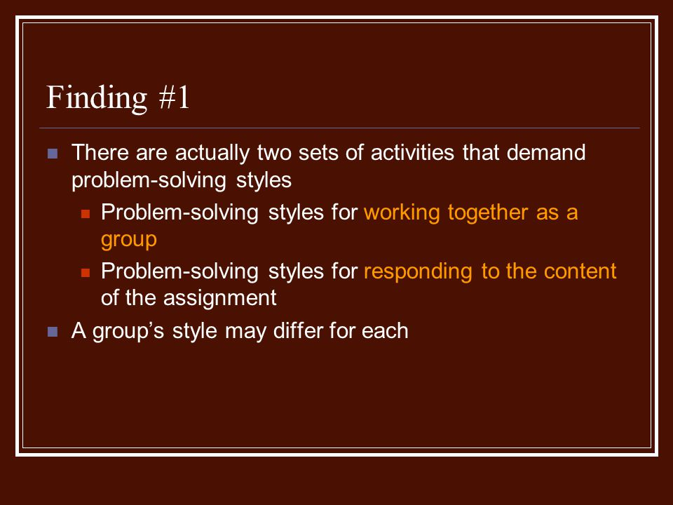 Finding #1 There are actually two sets of activities that demand problem-solving styles Problem-solving styles for working together as a group Problem-solving styles for responding to the content of the assignment A groups style may differ for each
