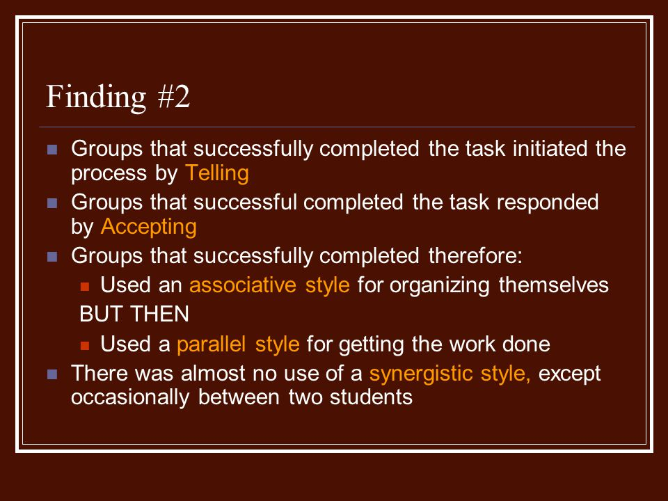 Finding #2 Groups that successfully completed the task initiated the process by Telling Groups that successful completed the task responded by Accepting Groups that successfully completed therefore: Used an associative style for organizing themselves BUT THEN Used a parallel style for getting the work done There was almost no use of a synergistic style, except occasionally between two students