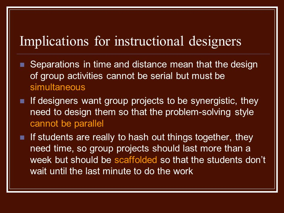 Implications for instructional designers Separations in time and distance mean that the design of group activities cannot be serial but must be simultaneous If designers want group projects to be synergistic, they need to design them so that the problem-solving style cannot be parallel If students are really to hash out things together, they need time, so group projects should last more than a week but should be scaffolded so that the students dont wait until the last minute to do the work