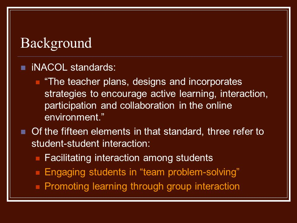 Background iNACOL standards: The teacher plans, designs and incorporates strategies to encourage active learning, interaction, participation and collaboration in the online environment.