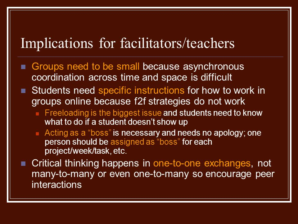 Implications for facilitators/teachers Groups need to be small because asynchronous coordination across time and space is difficult Students need specific instructions for how to work in groups online because f2f strategies do not work Freeloading is the biggest issue and students need to know what to do if a student doesnt show up Acting as a boss is necessary and needs no apology; one person should be assigned as boss for each project/week/task, etc.