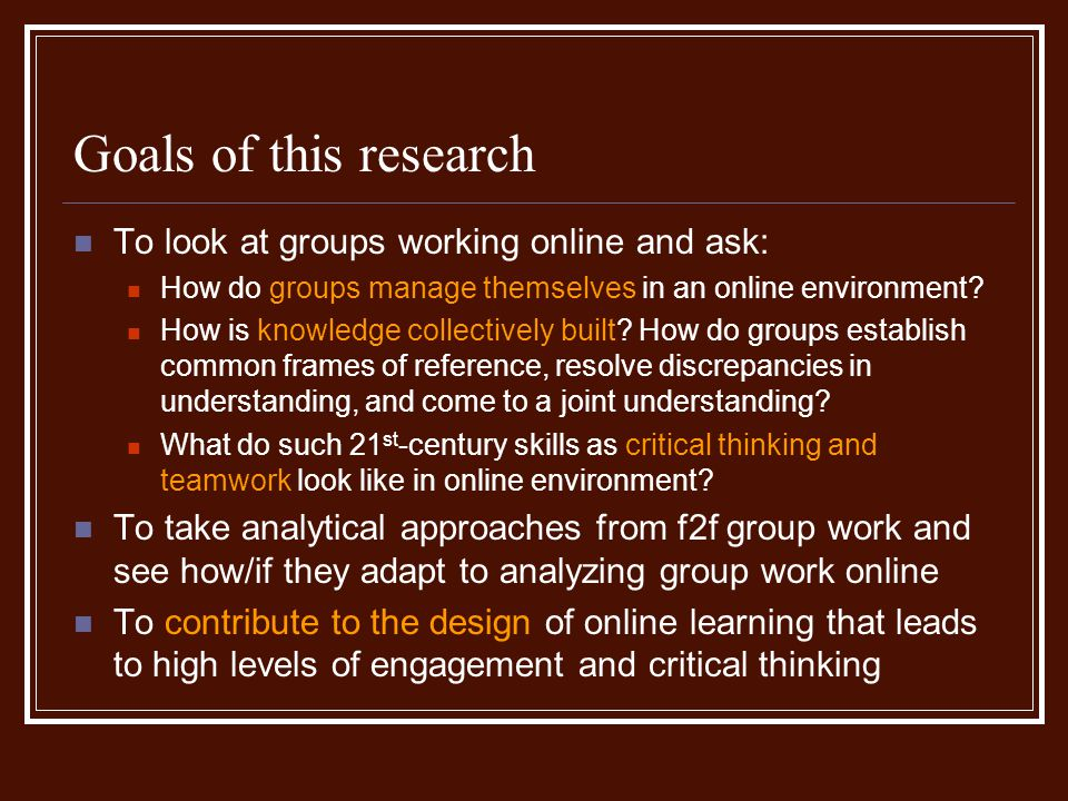 Goals of this research To look at groups working online and ask: How do groups manage themselves in an online environment.