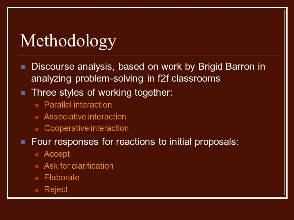 Methodology Discourse analysis, based on work by Brigid Barron in analyzing problem-solving in f2f classrooms Three styles of working together: Parallel interaction Associative interaction Cooperative interaction Four responses for reactions to initial proposals: Accept Ask for clarification Elaborate Reject