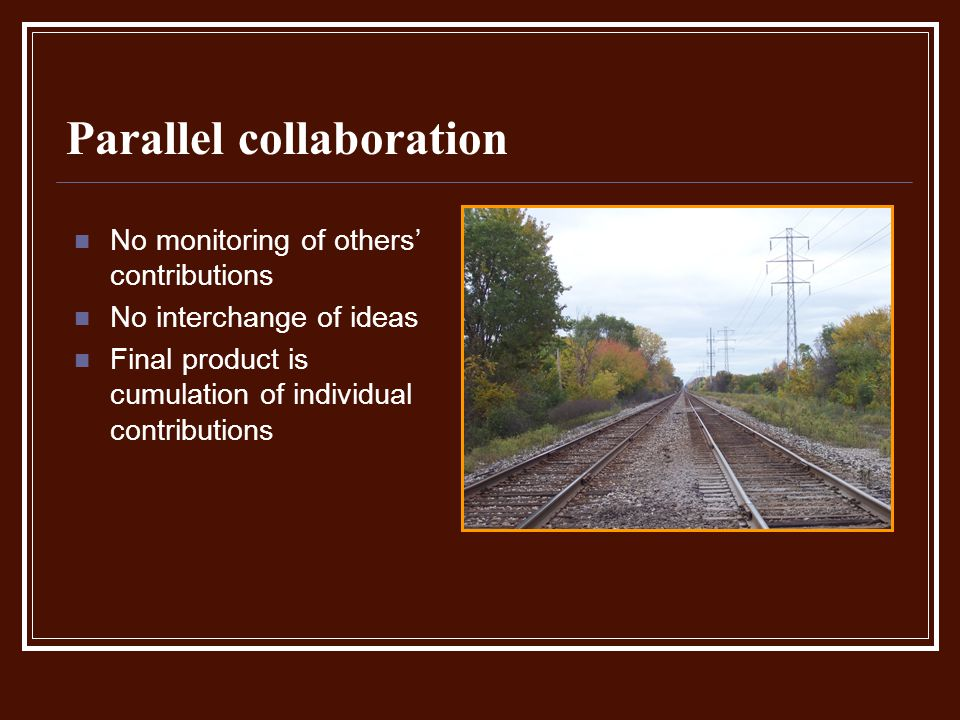 Parallel collaboration No monitoring of others contributions No interchange of ideas Final product is cumulation of individual contributions