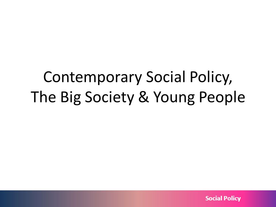 Social Policy Contemporary Social Policy, The Big Society & Young People