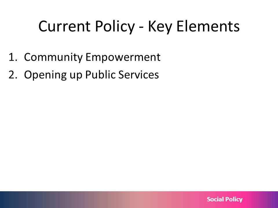 Social Policy Current Policy - Key Elements 1.Community Empowerment 2.Opening up Public Services http://www.publications.parliament.uk/pa/cm 201012/cm
