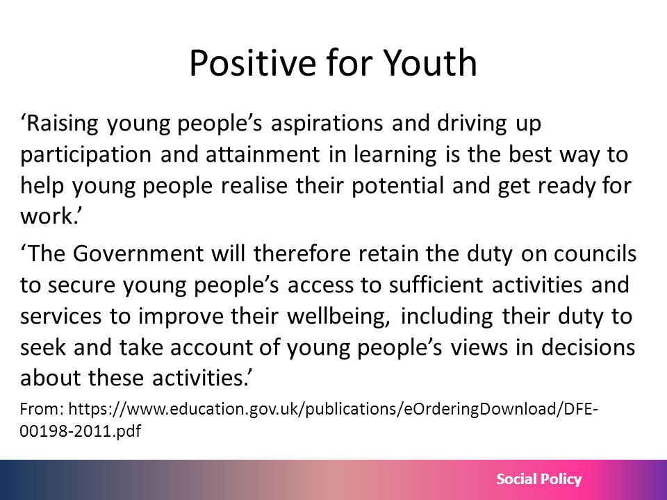 Social Policy Positive for Youth Raising young peoples aspirations and driving up participation and attainment in learning is the best way to help you