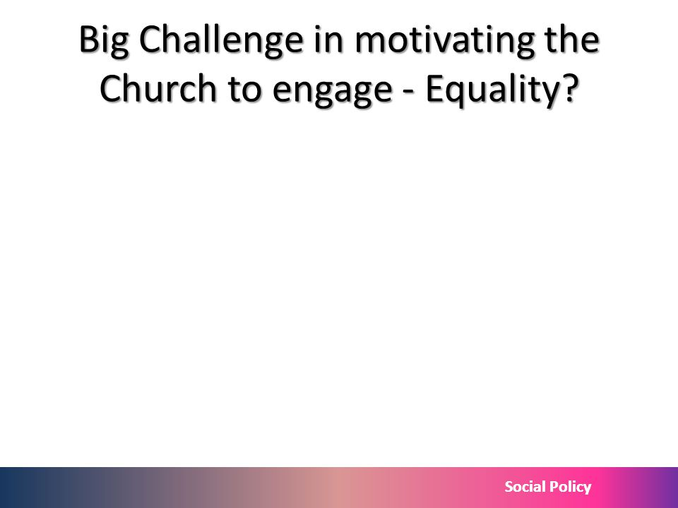 Social Policy Big Challenge in motivating the Church to engage - Equality?