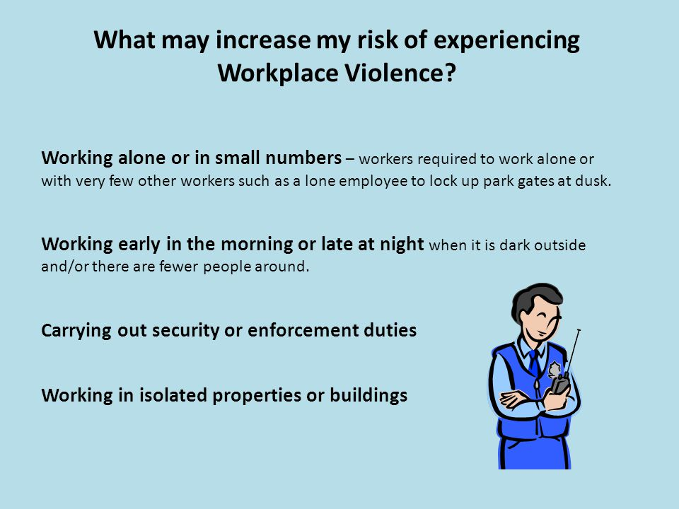What may increase my risk of experiencing Workplace Violence? Working alone or in small numbers – workers required to work alone or with very few othe