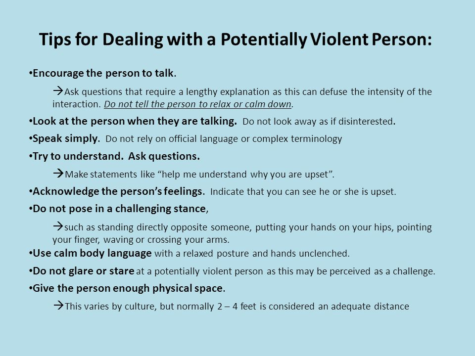 Tips for Dealing with a Potentially Violent Person: Encourage the person to talk. Ask questions that require a lengthy explanation as this can defuse
