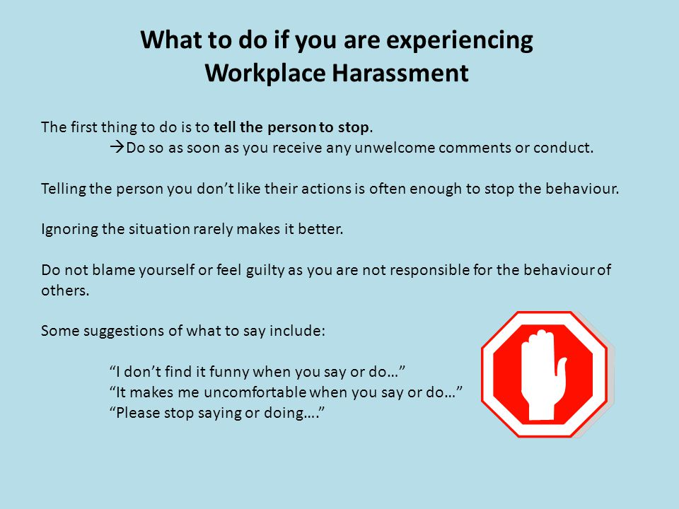 What to do if you are experiencing Workplace Harassment The first thing to do is to tell the person to stop. Do so as soon as you receive any unwelcom
