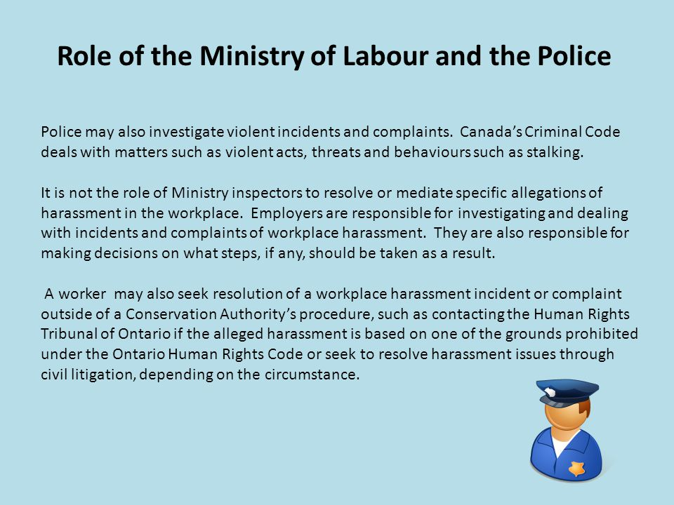 Role of the Ministry of Labour and the Police Police may also investigate violent incidents and complaints. Canadas Criminal Code deals with matters s