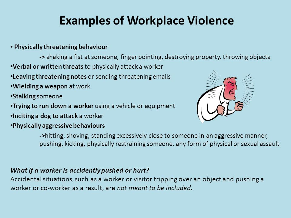 Examples of Workplace Violence Physically threatening behaviour -> shaking a fist at someone, finger pointing, destroying property, throwing objects V