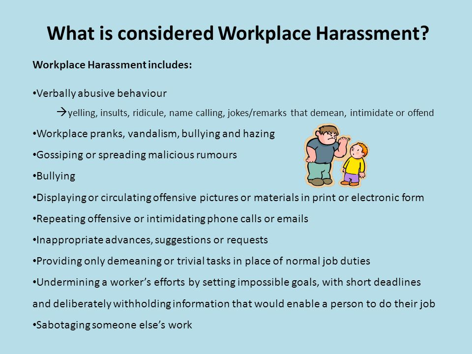What is considered Workplace Harassment? Workplace Harassment includes: Verbally abusive behaviour yelling, insults, ridicule, name calling, jokes/rem