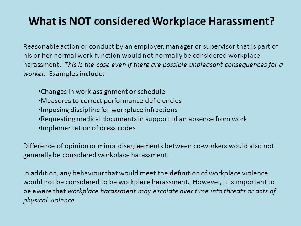 What is NOT considered Workplace Harassment? Reasonable action or conduct by an employer, manager or supervisor that is part of his or her normal work