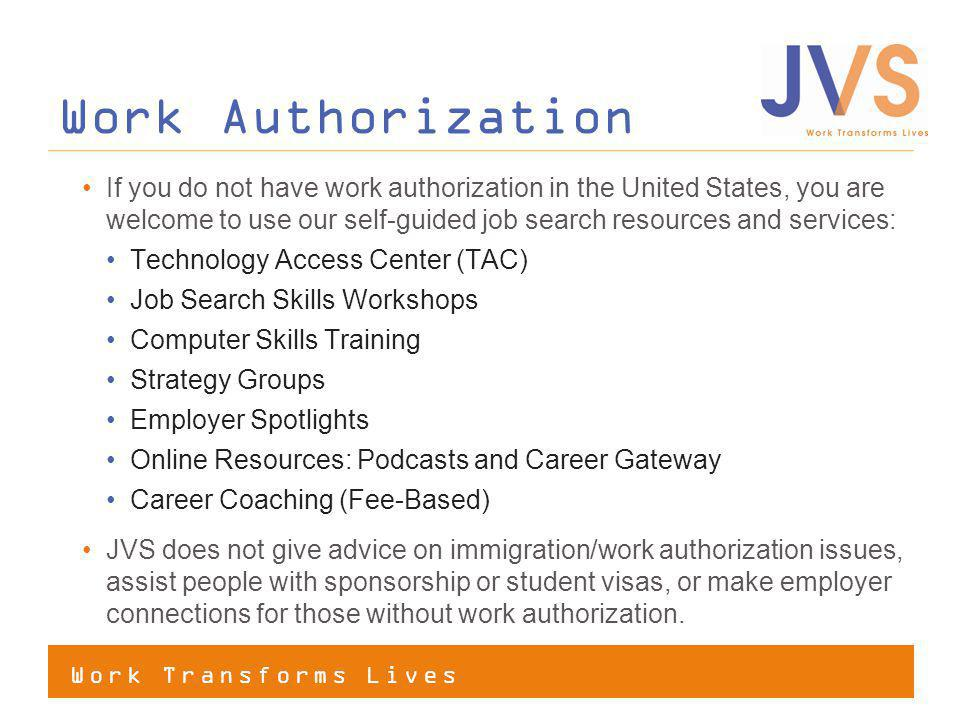 Work Transforms Lives Work Authorization If you do not have work authorization in the United States, you are welcome to use our self-guided job search resources and services: Technology Access Center (TAC) Job Search Skills Workshops Computer Skills Training Strategy Groups Employer Spotlights Online Resources: Podcasts and Career Gateway Career Coaching (Fee-Based) JVS does not give advice on immigration/work authorization issues, assist people with sponsorship or student visas, or make employer connections for those without work authorization.