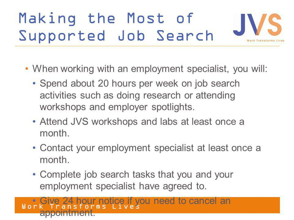 Work Transforms Lives When working with an employment specialist, you will: Spend about 20 hours per week on job search activities such as doing research or attending workshops and employer spotlights.