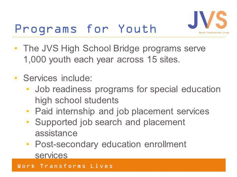 Work Transforms Lives The JVS High School Bridge programs serve 1,000 youth each year across 15 sites.