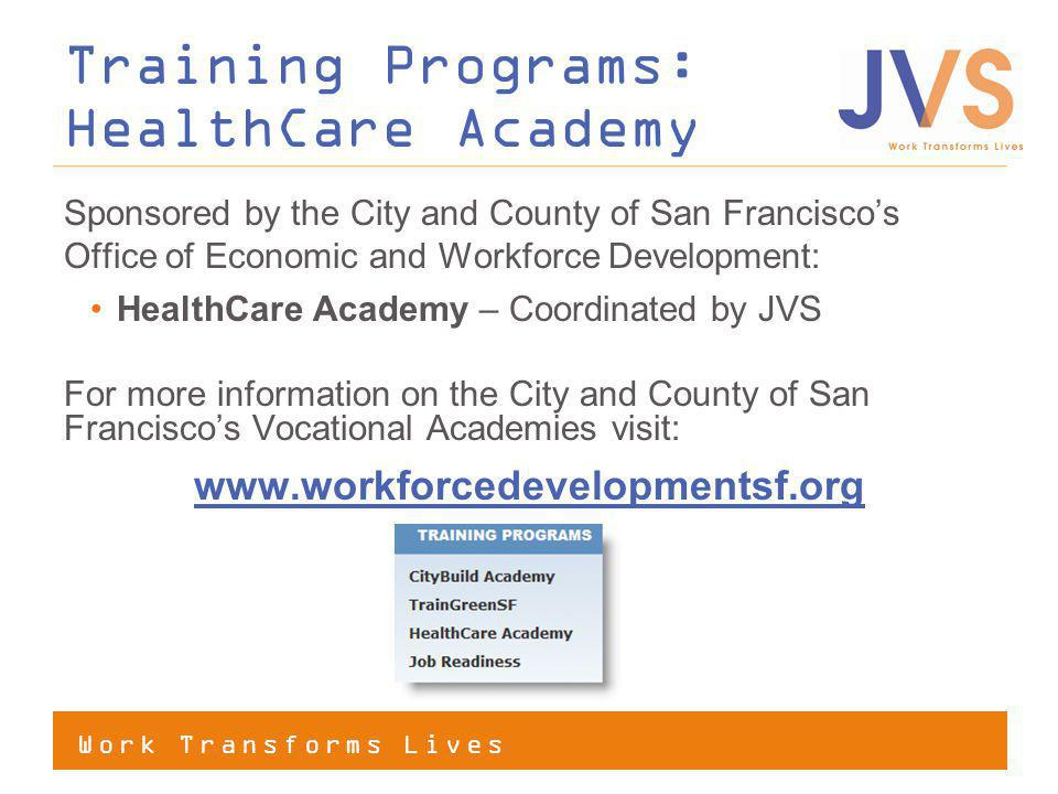 Work Transforms Lives Sponsored by the City and County of San Franciscos Office of Economic and Workforce Development: HealthCare Academy – Coordinated by JVS For more information on the City and County of San Franciscos Vocational Academies visit: www.workforcedevelopmentsf.org Training Programs: HealthCare Academy