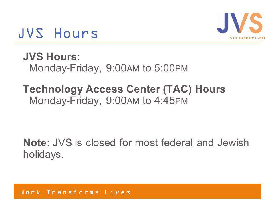 Work Transforms Lives JVS Hours: Monday-Friday, 9:00 AM to 5:00 PM Technology Access Center (TAC) Hours Monday-Friday, 9:00 AM to 4:45 PM Note: JVS is closed for most federal and Jewish holidays.