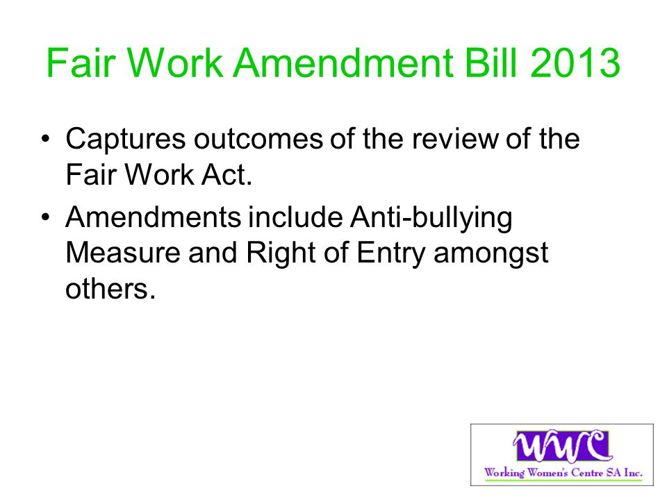 Fair Work Amendment Bill 2013 Captures outcomes of the review of the Fair Work Act. Amendments include Anti-bullying Measure and Right of Entry amongs