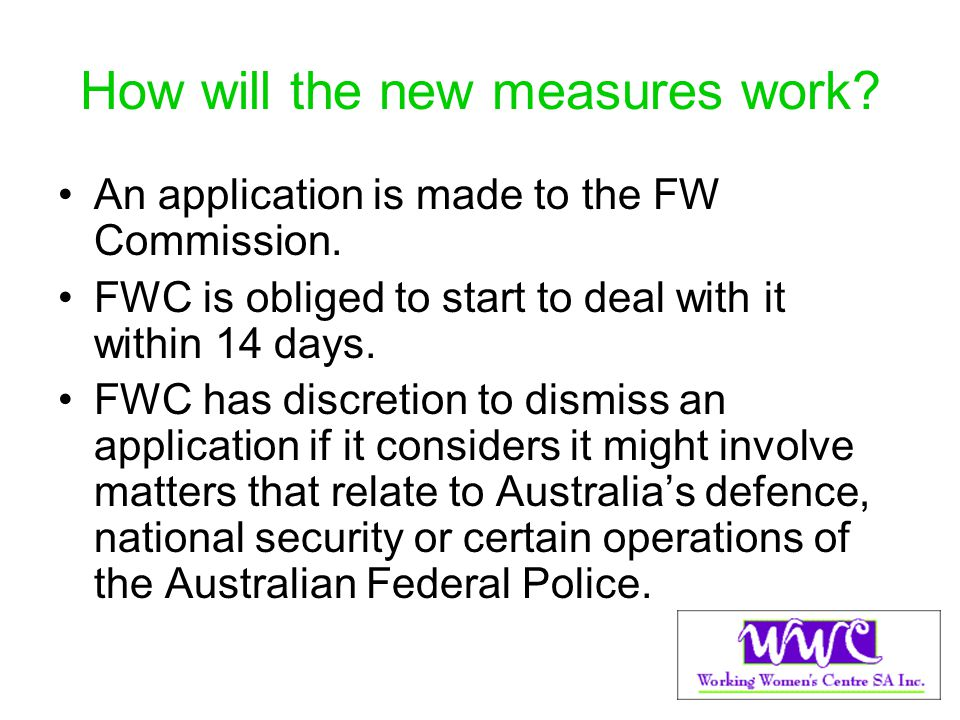How will the new measures work? An application is made to the FW Commission. FWC is obliged to start to deal with it within 14 days. FWC has discretio