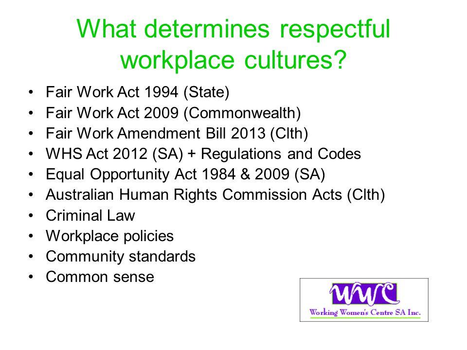 What determines respectful workplace cultures? Fair Work Act 1994 (State) Fair Work Act 2009 (Commonwealth) Fair Work Amendment Bill 2013 (Clth) WHS A