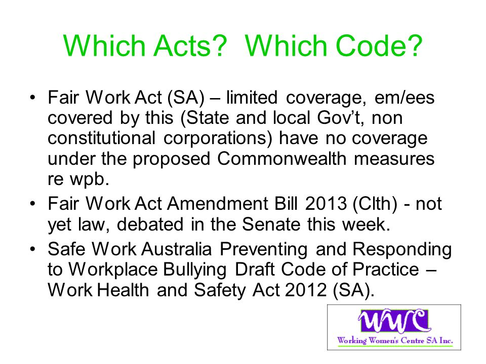 Which Acts? Which Code? Fair Work Act (SA) – limited coverage, em/ees covered by this (State and local Govt, non constitutional corporations) have no