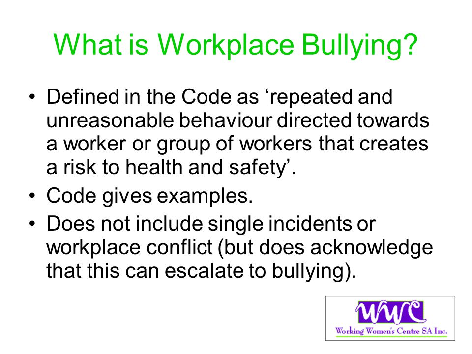 What is Workplace Bullying? Defined in the Code as repeated and unreasonable behaviour directed towards a worker or group of workers that creates a ri