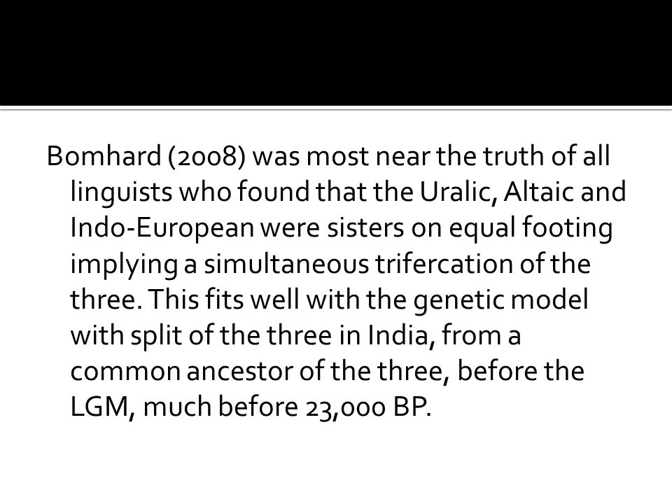Bomhard (2008) was most near the truth of all linguists who found that the Uralic, Altaic and Indo-European were sisters on equal footing implying a s