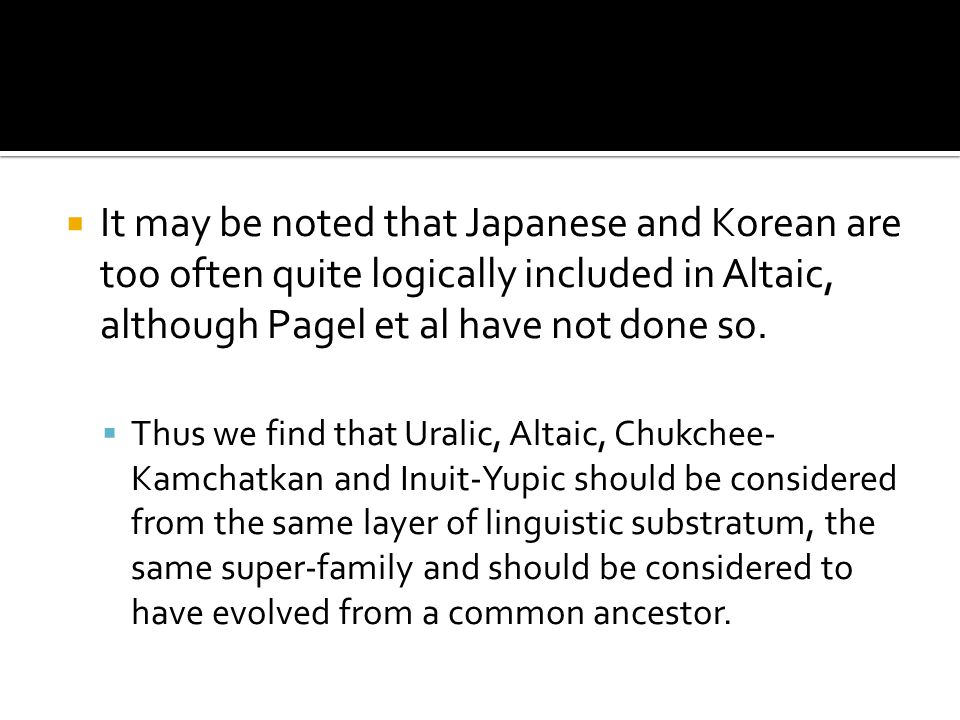 It may be noted that Japanese and Korean are too often quite logically included in Altaic, although Pagel et al have not done so. Thus we find that Ur