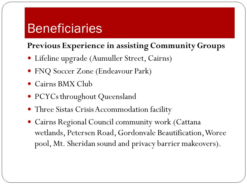 Beneficiaries Previous Experience in assisting Community Groups Lifeline upgrade (Aumuller Street, Cairns) FNQ Soccer Zone (Endeavour Park) Cairns BMX