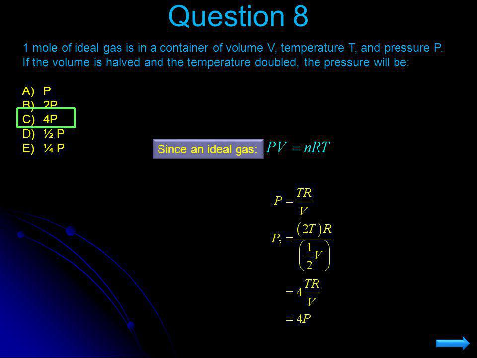 Question 8 1 mole of ideal gas is in a container of volume V, temperature T, and pressure P. If the volume is halved and the temperature doubled, the