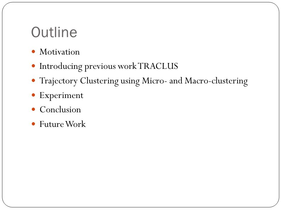 Outline Motivation Introducing previous work TRACLUS Trajectory Clustering using Micro- and Macro-clustering Experiment Conclusion Future Work