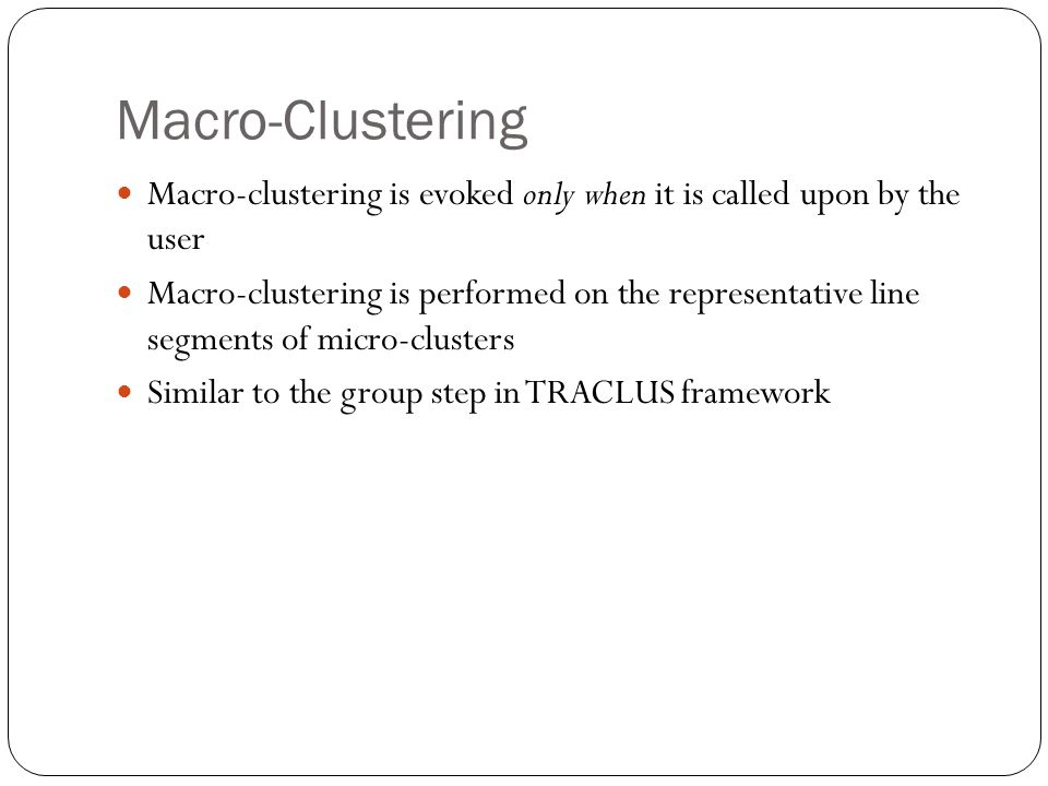 Macro-Clustering Macro-clustering is evoked only when it is called upon by the user Macro-clustering is performed on the representative line segments