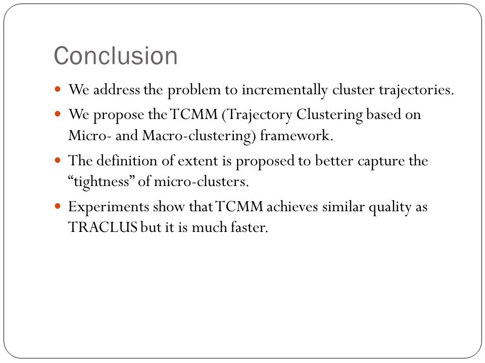 Conclusion We address the problem to incrementally cluster trajectories. We propose the TCMM (Trajectory Clustering based on Micro- and Macro-clusteri
