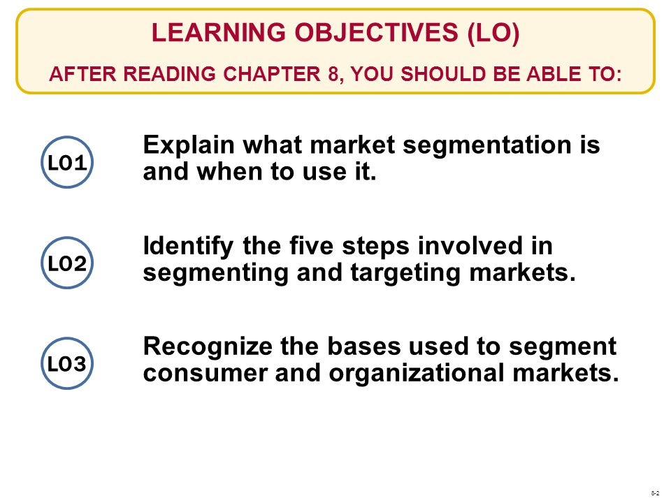 STEPS IN SEGMENTING AND TARGETING MARKETS STEP 1: GROUP POTENTIAL BUYERS INTO SEGMENTS LO2 Criteria to Use in Forming the Segments Simplicity and Cost-Effectiveness of Assigning Potential Buyers to Segments Potential for Increased Profit Similarity of Needs of Potential Buyers Within a Segment Potential of a Marketing Action to Reach a Segment Difference of Needs of Buyers Among Segments 8-13