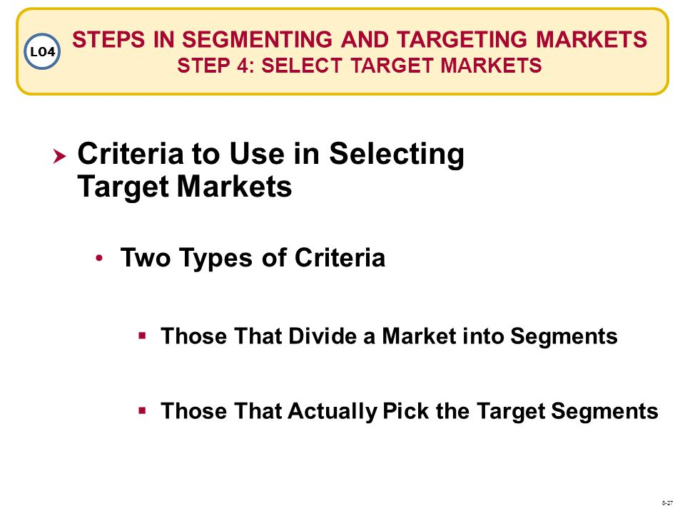STEPS IN SEGMENTING AND TARGETING MARKETS STEP 4: SELECT TARGET MARKETS LO4 Criteria to Use in Selecting Target Markets Those That Divide a Market int