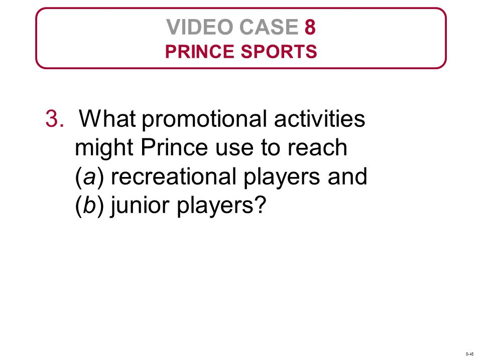 VIDEO CASE 8 PRINCE SPORTS 3. What promotional activities might Prince use to reach (a) recreational players and (b) junior players? 8-46