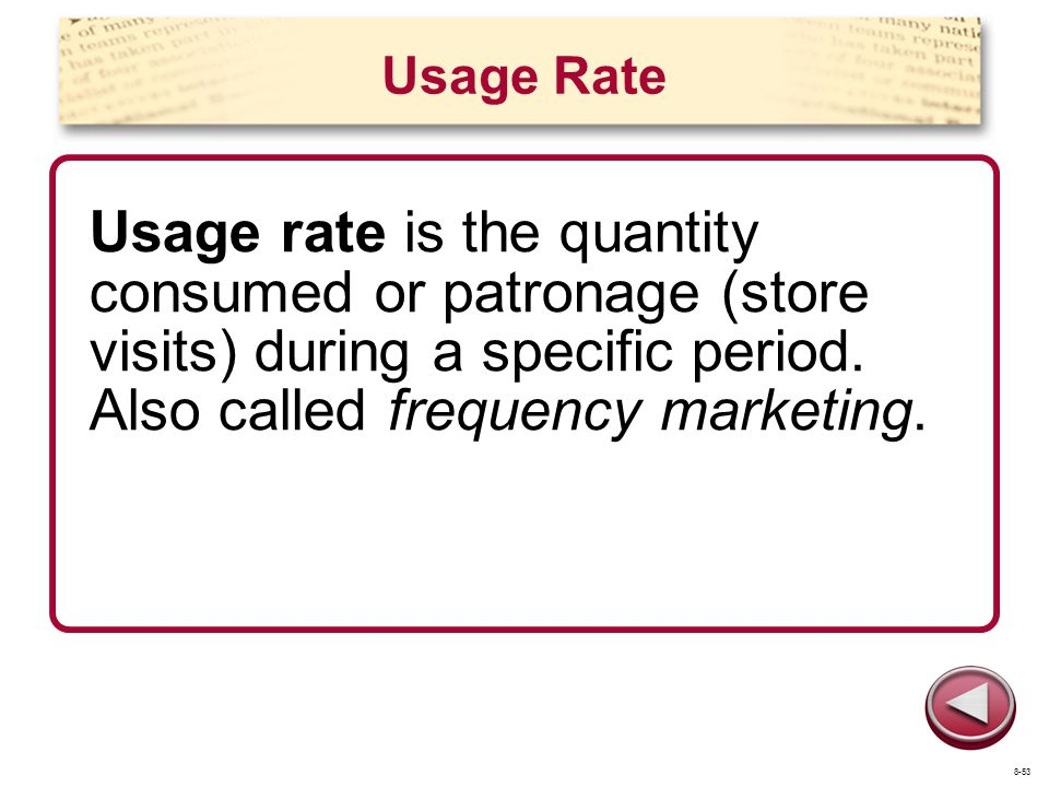 Usage Rate Usage rate is the quantity consumed or patronage (store visits) during a specific period. Also called frequency marketing. 8-53