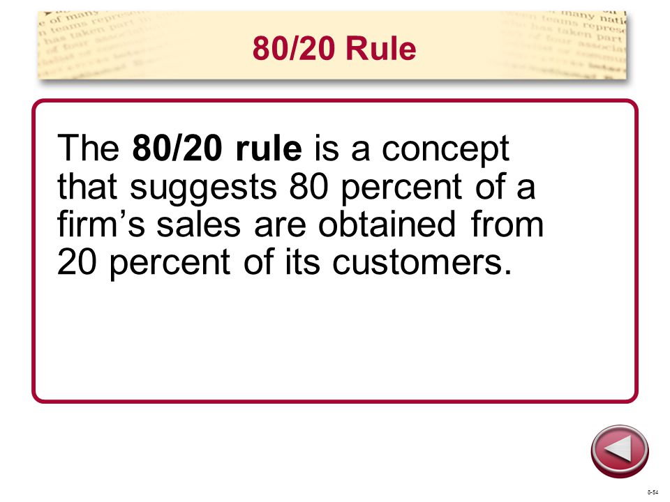 80/20 Rule The 80/20 rule is a concept that suggests 80 percent of a firms sales are obtained from 20 percent of its customers. 8-54
