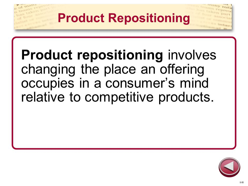 Product Repositioning Product repositioning involves changing the place an offering occupies in a consumers mind relative to competitive products. 8-5