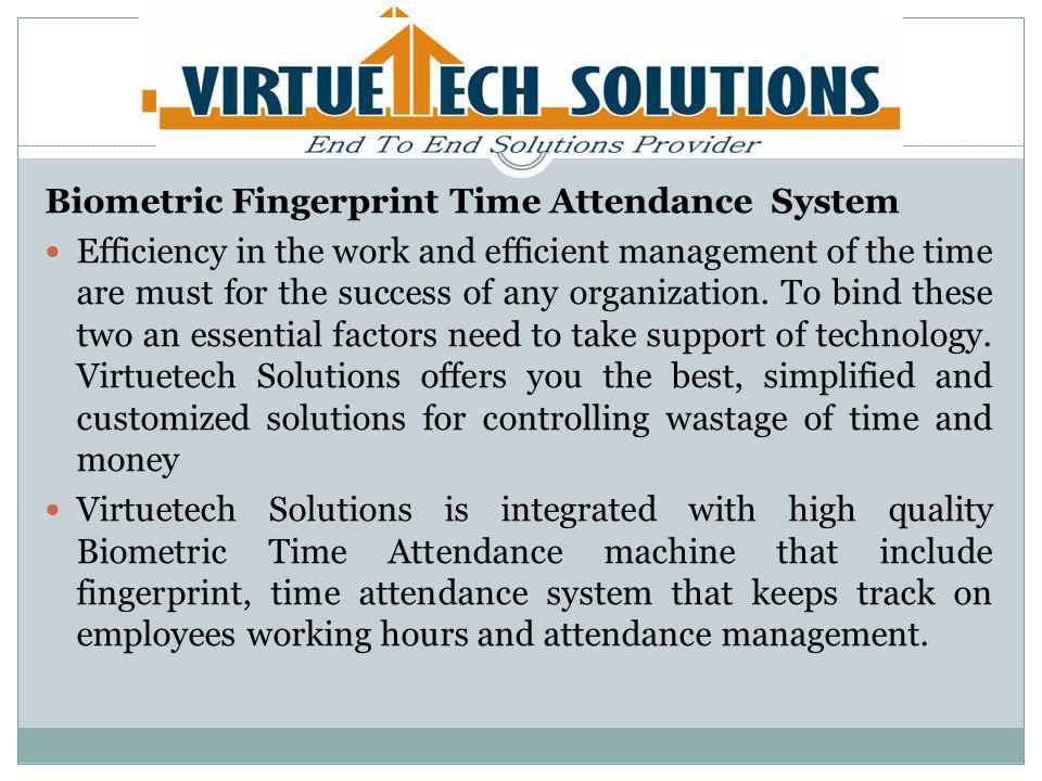 Key Features of Biometric Fingerprint System Provides Flawless data for documentation of employees report Simple and convenient operation methods Monitor and analyze absence to increase work efficiency.